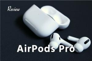 【レビュー】AirPods Proの特徴 メリット デメリット。ノイズキャンセリングがすごい!完全ワイヤレスイヤホン修正