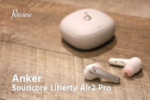【レビュー】完成度やばい。Soundcore Liberty Air 2 Pro Anker初のACN=ノイキャン搭載ワイヤレスイヤホン