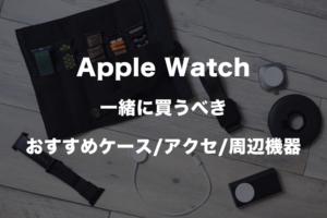Apple Watch一緒に買うべきおすすめケースとアクセサリーと周辺機器のアイキャッチ
