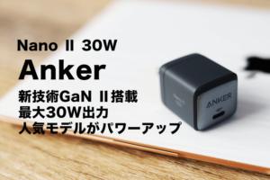 Anker Nano Ⅱ 30Wレビュー USB-C PD充電器!大人気モデルが超パワーアップして帰ってきた
